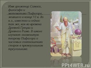 Имя уроженца Самоса, философа и математика Пифагора, жившего в конце VI в. до н.