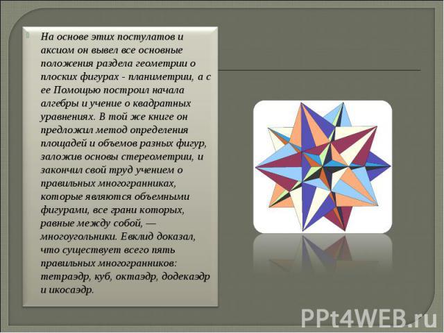 На основе этих постулатов и аксиом он вывел все основные положения раздела геометрии о плоских фигурах - планиметрии, а с ее Помощью построил начала алгебры и учение о квадратных уравнениях. В той же книге он предложил метод определения площадей и о…