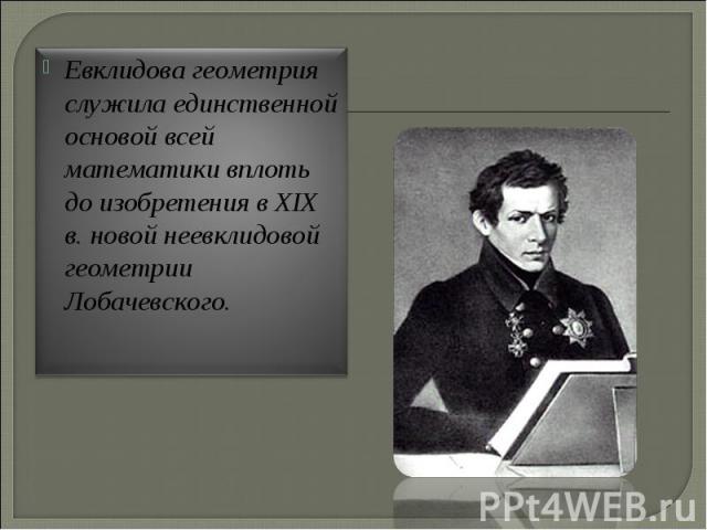 Евклидова геометрия служила единственной основой всей математики вплоть до изобретения в XIX в. новой неевклидовой геометрии Лобачевского.