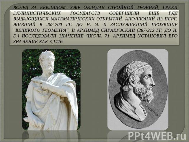 Вслед за Евклидом, уже обладая стройной теорией, греки эллинистических государств совершили еще ряд выдающихся математических открытий. Аполлоний из Перг, живший в 262-200 гг. до н. э. и заслуживший прозвище