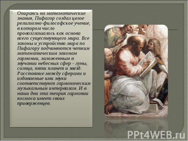 Опираясь на математические знания, Пифагор создал целое религиозно-философское учение, в котором число провозглашалось как основа всего существующего мира. Все законы и устройство мира по Пифагору подчиняются четким математическим законам гармонии, …