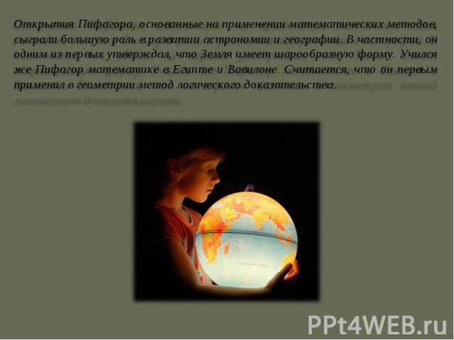 Открытия Пифагора, основанные на применении математических методов, сыграли большую роль в развитии астрономии и географии. В частности, он одним из первых утверждал, что Земля имеет шарообразную форму. Учился же Пифагор математике в Египте и Вавило…
