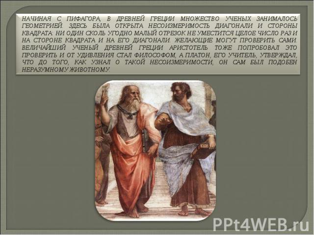 Начиная с Пифагора, в Древней Греции множество ученых занималось геометрией. Здесь была открыта несоизмеримость диагонали и стороны квадрата: ни один сколь угодно малый отрезок не уместится целое число раз и на стороне квадрата и на его диагонали. Ж…