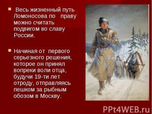 Весь жизненный путь Ломоносова по праву можно считать подвигом во славу России.Н