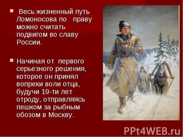 Весь жизненный путь Ломоносова по праву можно считать подвигом во славу России.Начиная от первого серьезного решения, которое он принял вопреки воли отца, будучи 19-ти лет отроду, отправляясь пешком за рыбным обозом в Москву.