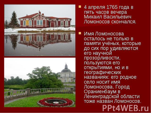 4 апреля 1765 года в пять часов вечера Михаил Васильевич Ломоносов скончался.Имя Ломоносова осталось не только в памяти учёных, которые до сих пор удивляются его научной прозорливости, пользуются его открытиями, но и в географических названиях: его …