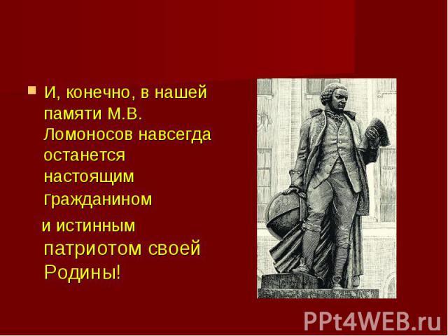 И, конечно, в нашей памяти М.В. Ломоносов навсегда останется настоящим гражданином и истинным патриотом своей Родины!