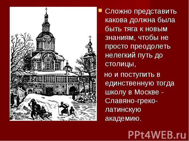 Сложно представить какова должна была быть тяга к новым знаниям, чтобы не просто преодолеть нелегкий путь до столицы, но и поступить в единственную тогда школу в Москве - Славяно-греко-латинскую академию.