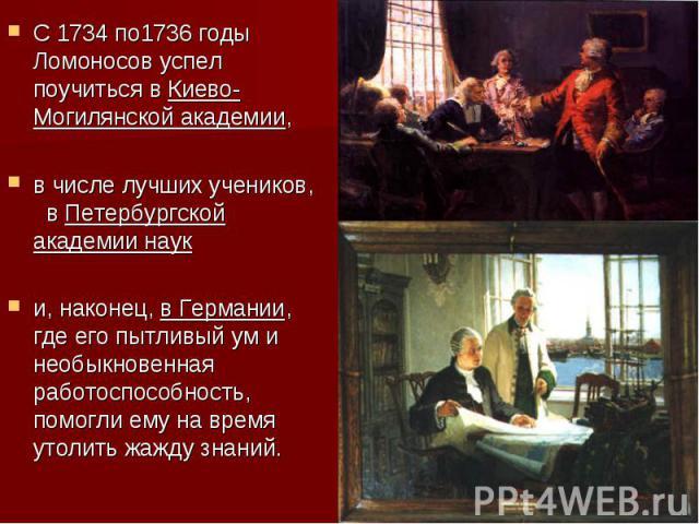 С 1734 по1736 годы Ломоносов успел поучиться в Киево-Могилянской академии, в числе лучших учеников, в Петербургской академии наук и, наконец, в Германии, где его пытливый ум и необыкновенная работоспособность, помогли ему на время утолить жажду знаний.