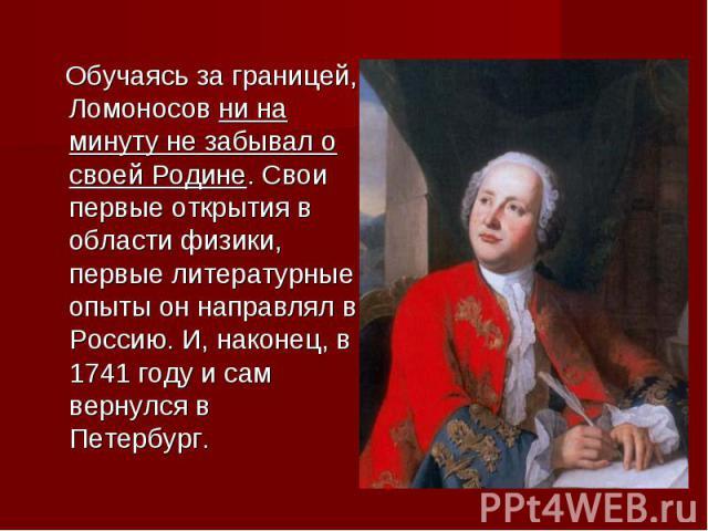 Обучаясь за границей, Ломоносов ни на минуту не забывал о своей Родине. Свои первые открытия в области физики, первые литературные опыты он направлял в Россию. И, наконец, в 1741 году и сам вернулся в Петербург.