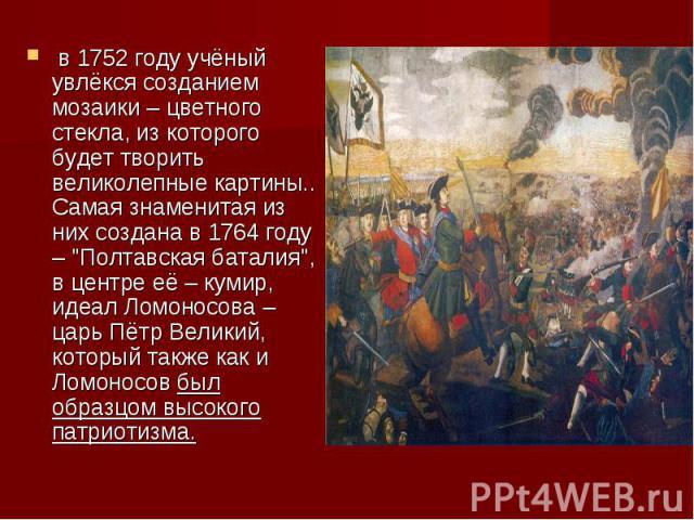 в 1752 году учёный увлёкся созданием мозаики – цветного стекла, из которого будет творить великолепные картины.. Самая знаменитая из них создана в 1764 году –