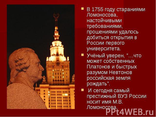 В 1755 году стараниями Ломоносова, настойчивыми требованиями, прошениями удалось добиться открытия в России первого университета. Учёный уверен,