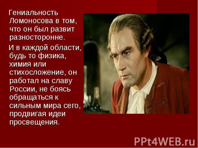 Гениальность Ломоносова в том, что он был развит разносторонне. И в каждой области, будь то физика, химия или стихосложение, он работал на славу России, не боясь обращаться к сильным мира сего, продвигая идеи просвещения.