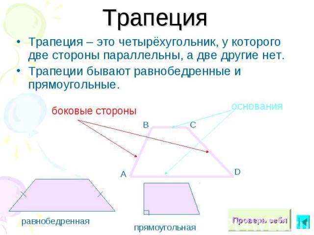 ТрапецияТрапеция – это четырёхугольник, у которого две стороны параллельны, а две другие нет.Трапеции бывают равнобедренные и прямоугольные.