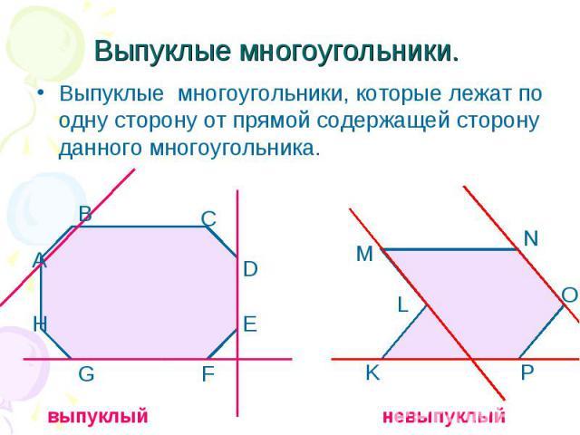 Выпуклые многоугольники.Выпуклые многоугольники, которые лежат по одну сторону от прямой содержащей сторону данного многоугольника.