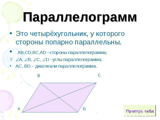 ПараллелограммЭто четырёхугольник, у которого стороны попарно параллельны. АВ,СD,ВС,АD –стороны параллелограмма;А, В, С, D –углы параллелограмма;AC, BD – диагонали параллелограмма.