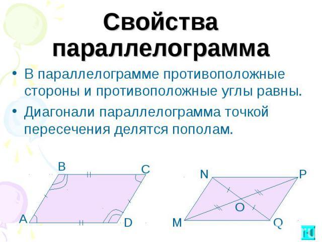 Свойства параллелограммаВ параллелограмме противоположные стороны и противоположные углы равны.Диагонали параллелограмма точкой пересечения делятся пополам.