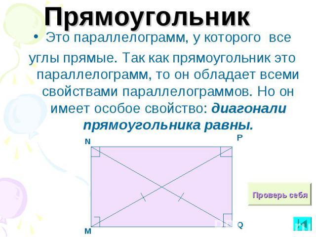 ПрямоугольникЭто параллелограмм, у которого всеуглы прямые. Так как прямоугольник это параллелограмм, то он обладает всеми свойствами параллелограммов. Но он имеет особое свойство: диагонали прямоугольника равны.
