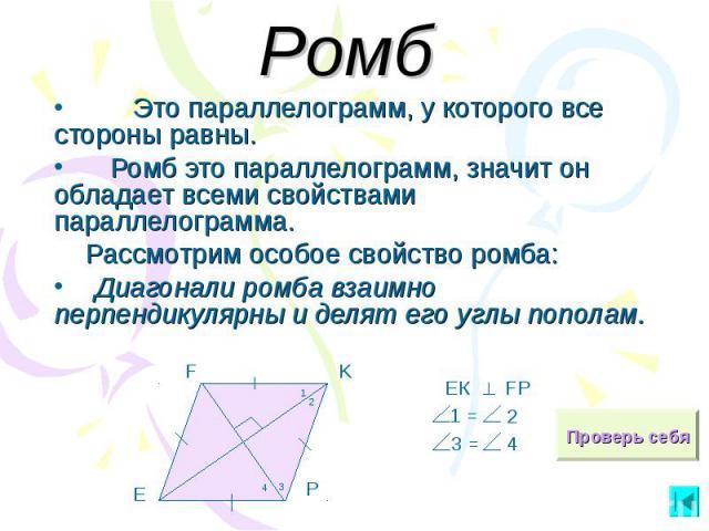 Ромб Это параллелограмм, у которого все стороны равны. Ромб это параллелограмм, значит он обладает всеми свойствами параллелограмма. Рассмотрим особое свойство ромба: Диагонали ромба взаимно перпендикулярны и делят его углы пополам.