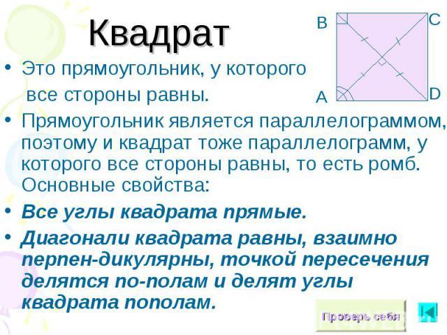 КвадратЭто прямоугольник, у которого все стороны равны.Прямоугольник является параллелограммом, поэтому и квадрат тоже параллелограмм, у которого все стороны равны, то есть ромб. Основные свойства:Все углы квадрата прямые.Диагонали квадрата равны, в…