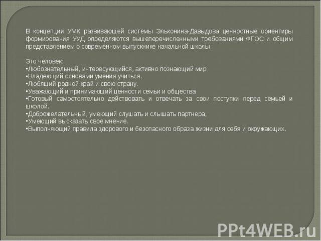 В концепции УМК развивающей системы Эльконина-Давыдова ценностные ориентиры формирования УУД определяются вышеперечисленными требованиями ФГОС и общим представлением о современном выпускнике начальной школы.Это человек:Любознательный, интересующий…