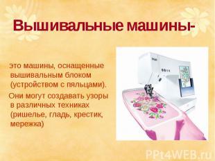 Вышивальные машины- это машины, оснащенные вышивальным блоком (устройством с пял