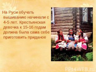 На Руси обучать вышиванию начинали с 4-5 лет. Крестьянская девочка к 15-16 годам
