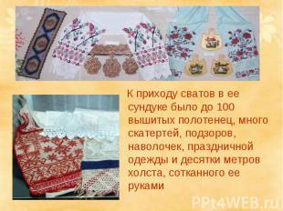 К приходу сватов в ее сундуке было до 100 вышитых полотенец, много скатертей, по