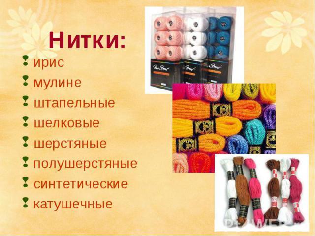 Нитки:ирисмулинештапельныешелковые шерстяные полушерстяные синтетическиекатушечные