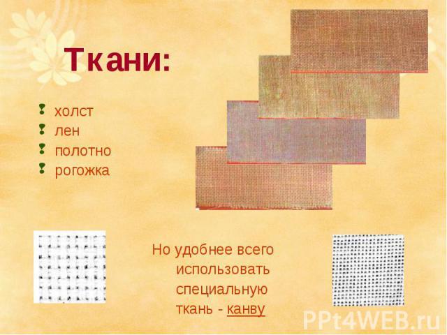 Ткани:холстленполотнорогожка Но удобнее всего использовать специальную ткань - канву