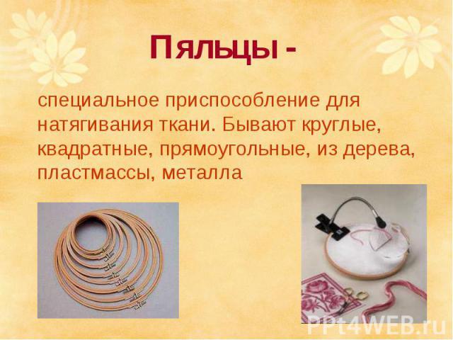 Пяльцы - специальное приспособление для натягивания ткани. Бывают круглые, квадратные, прямоугольные, из дерева, пластмассы, металла