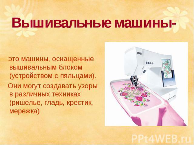 Вышивальные машины- это машины, оснащенные вышивальным блоком (устройством с пяльцами). Они могут создавать узоры в различных техниках (ришелье, гладь, крестик, мережка)