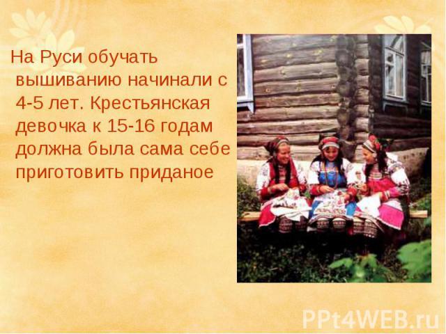 На Руси обучать вышиванию начинали с 4-5 лет. Крестьянская девочка к 15-16 годам должна была сама себе приготовить приданое