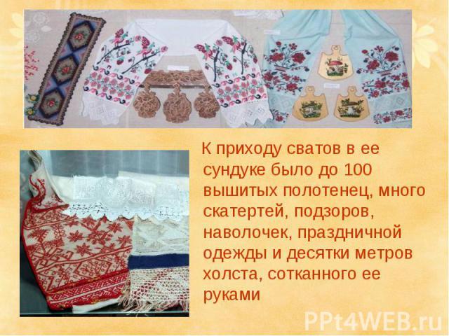 К приходу сватов в ее сундуке было до 100 вышитых полотенец, много скатертей, подзоров, наволочек, праздничной одежды и десятки метров холста, сотканного ее руками