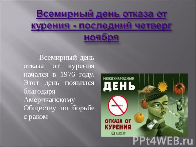 Всемирный день отказа от курения - последний четверг ноября Всемирный день отказа от курения начался в 1976 году. Этот день появился благодаря Американскому Обществу по борьбе с раком