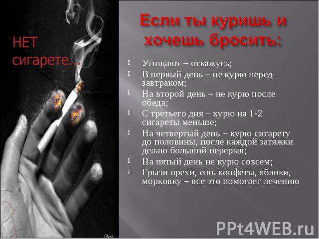 Если ты куришь и хочешь бросить:Угощают – откажусь;В первый день – не курю перед завтраком;На второй день – не курю после обеда;С третьего дня – курю на 1-2 сигареты меньше;На четвертый день – курю сигарету до половины, после каждой затяжки делаю бо…