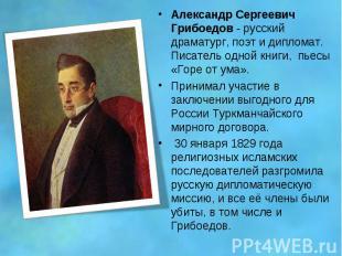 Александр Сергеевич Грибоедов - русский драматург, поэт и дипломат. Писатель одн