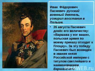 Иван Фёдорович Паскевич- русский военный деятель, усмирил восстание в Польше.26