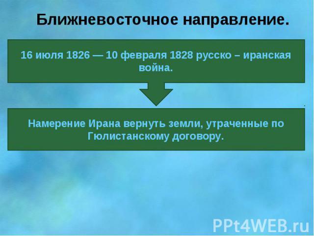 Ближневосточное направление.16 июля 1826 — 10 февраля 1828 русско – иранская война.Намерение Ирана вернуть земли, утраченные по Гюлистанскому договору.