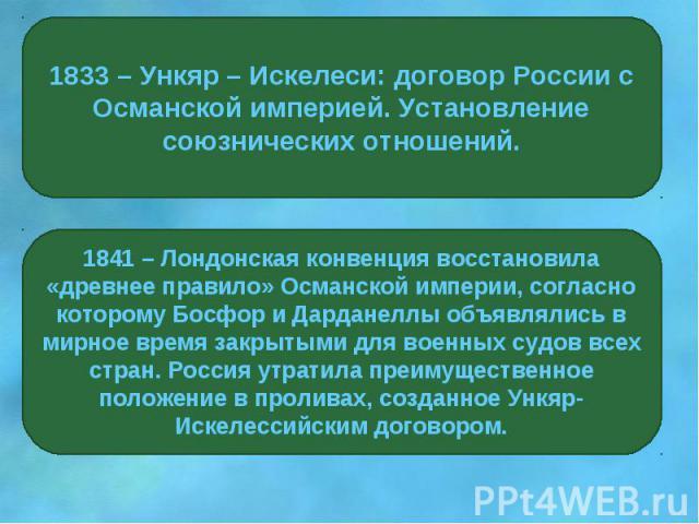 1833 – Ункяр – Искелеси: договор России с Османской империей. Установление союзнических отношений.1841 – Лондонская конвенция восстановила «древнее правило» Османской империи, согласно которому Босфор и Дарданеллы объявлялись в мирное время закрытым…