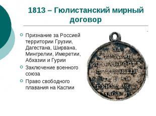 1813 – Гюлистанский мирный договорПризнание за Россией территории Грузии, Дагест