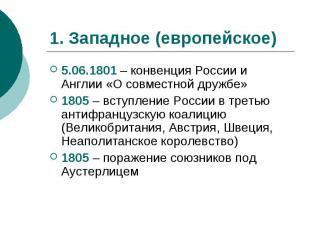 1. Западное (европейское)5.06.1801 – конвенция России и Англии «О совместной дру