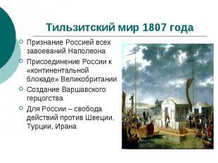 Тильзитский мир 1807 годаПризнание Россией всех завоеваний НаполеонаПрисоединени