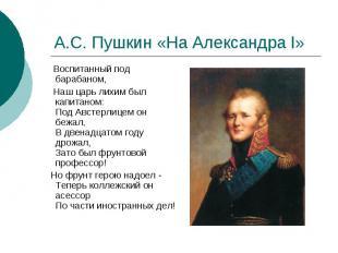 А.С. Пушкин «На Александра I» Воспитанный под барабаном, Наш царь лихим был капи