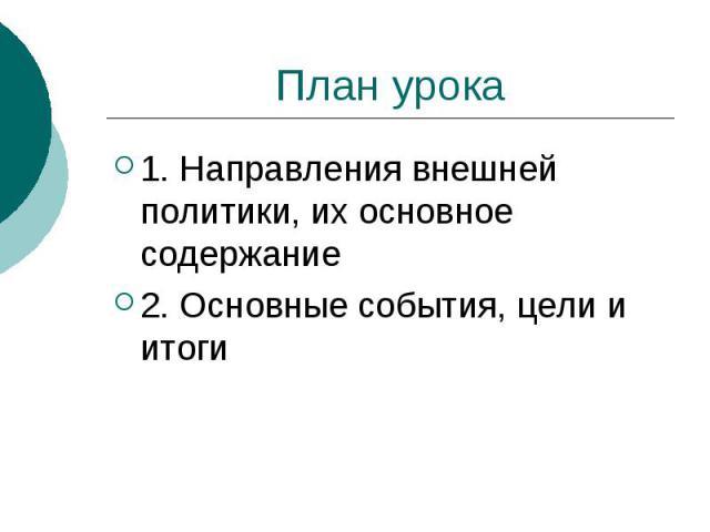 План урока1. Направления внешней политики, их основное содержание2. Основные события, цели и итоги