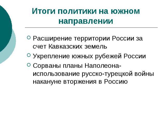 Итоги политики на южном направленииРасширение территории России за счет Кавказских земельУкрепление южных рубежей РоссииСорваны планы Наполеона-использование русско-турецкой войны накануне вторжения в Россию