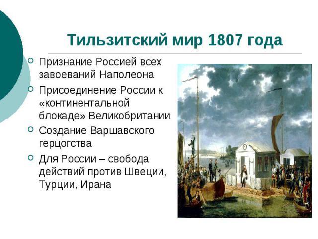 Тильзитский мир 1807 годаПризнание Россией всех завоеваний НаполеонаПрисоединение России к «континентальной блокаде» ВеликобританииСоздание Варшавского герцогстваДля России – свобода действий против Швеции, Турции, Ирана