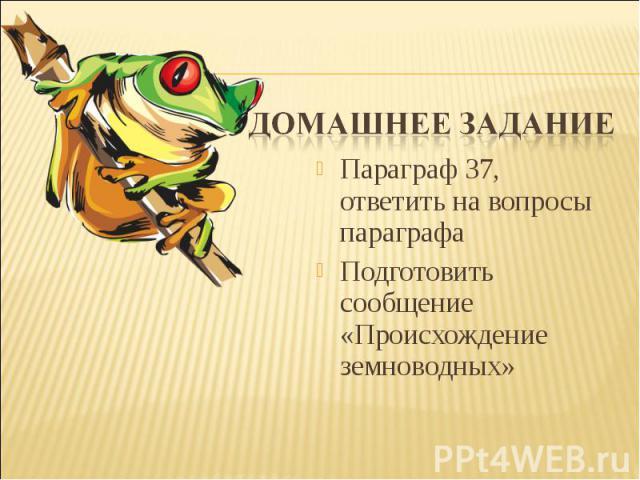 Домашнее заданиеПараграф 37, ответить на вопросы параграфаПодготовить сообщение «Происхождение земноводных»