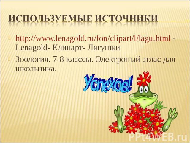Используемые источникиhttp://www.lenagold.ru/fon/clipart/l/lagu.html - Lenagold- Клипарт- ЛягушкиЗоология. 7-8 классы. Электроный атлас для школьника.