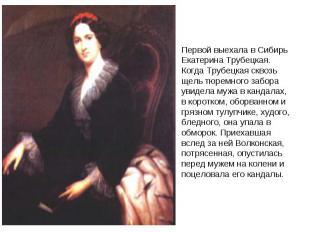 Первой выехала в Сибирь Екатерина Трубецкая. Когда Трубецкая сквозь щель тюремно